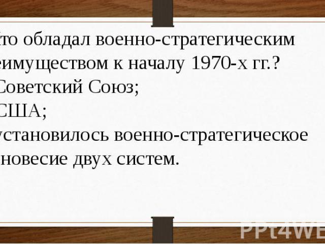 8 Кто обладал военно-стратегическим преимуществом к началу 1970-х гг.? а) Советский Союз; б) США; в) установилось военно-стратегическое равновесие двух систем.