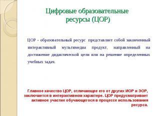 Цифровые образовательные ресурсы (ЦОР) ЦОР - образовательный ресурс представляет