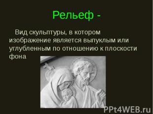 Рельеф - Вид скульптуры, в котором изображение является выпуклым или углубленным