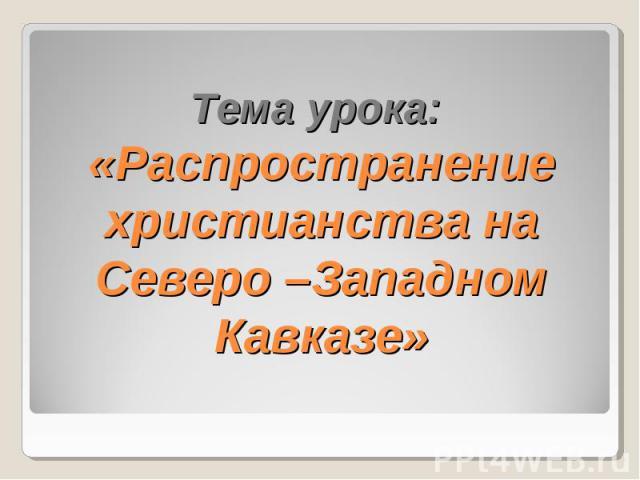 Тема урока: «Распространение христианства на Северо –Западном Кавказе»
