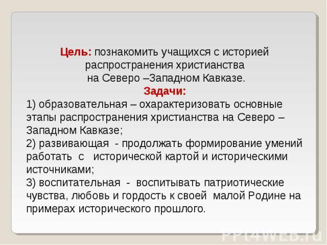 Цель: познакомить учащихся с историей распространения христианства на Северо –Западном Кавказе.Задачи:1) образовательная – охарактеризовать основные этапы распространения христианства на Северо –Западном Кавказе;2) развивающая - продолжать формирова…