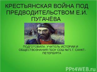Крестьянская война под предводительством Е.И. Пугачева ПОДГОТОВИЛА: УЧИТЕЛЬ ИСТО