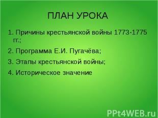 ПЛАН УРОКА 1. Причины крестьянской войны 1773-1775 гг.;2. Программа Е.И. Пугачёв