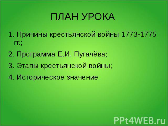 ПЛАН УРОКА 1. Причины крестьянской войны 1773-1775 гг.;2. Программа Е.И. Пугачёва;3. Этапы крестьянской войны;4. Историческое значение
