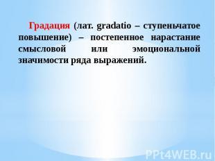 Градация (лат. gradatio – ступеньчатое повышение) – постепенное нарастание смысл
