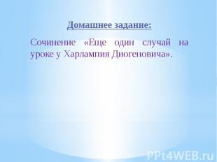 Домашнее задание:Сочинение «Еще один случай на уроке у Харлампия Диогеновича».