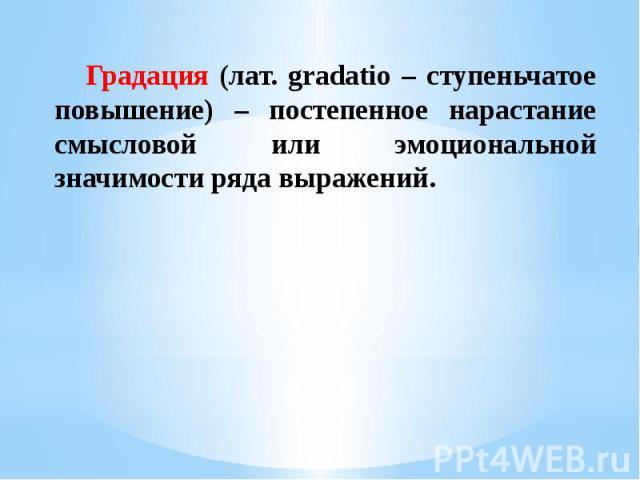 Градация (лат. gradatio – ступеньчатое повышение) – постепенное нарастание смысловой или эмоциональной значимости ряда выражений.