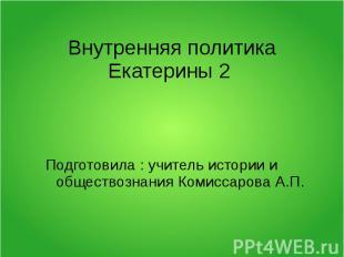 Внутренняя политика Екатерины 2 Подготовила : учитель истории и обществознания К