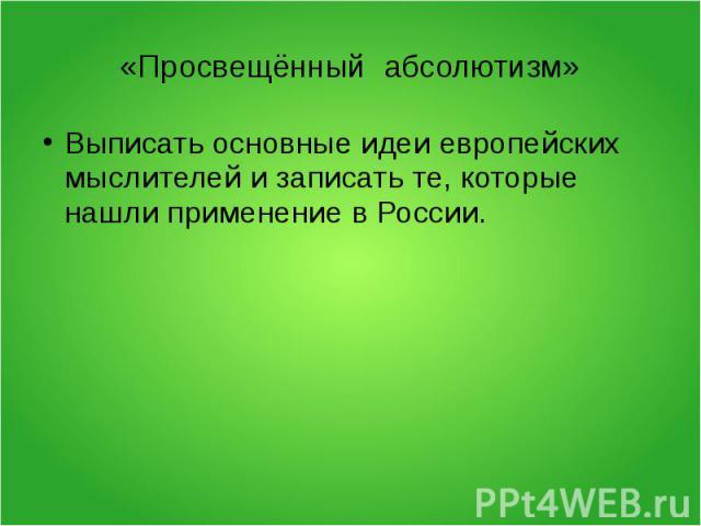 «Просвещённый абсолютизм»Выписать основные идеи европейских мыслителей и записать те, которые нашли применение в России.