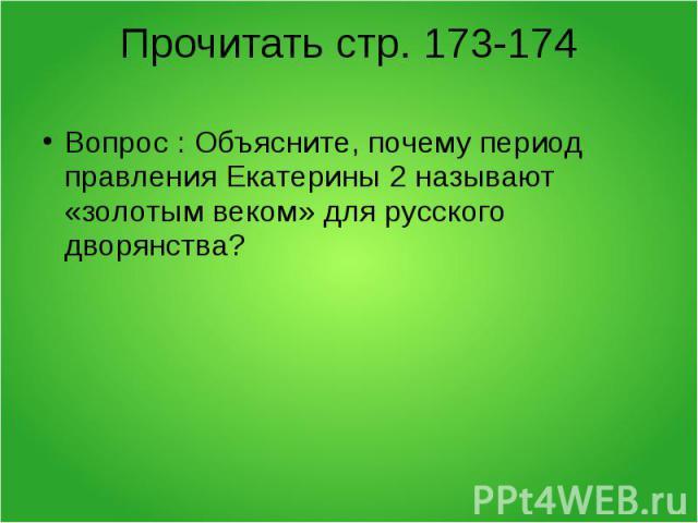 Прочитать стр. 173-174 Вопрос : Объясните, почему период правления Екатерины 2 называют «золотым веком» для русского дворянства?
