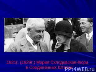 1921г. (1929г.) Мария Склодовская-Кюри в Соединенных Штатах