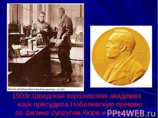 1903г.Шведская королевская академия наук присудила Нобелевскую премию по физике