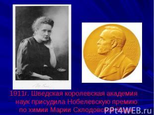 1911г. Шведская королевская академия наук присудила Нобелевскую премию по химии