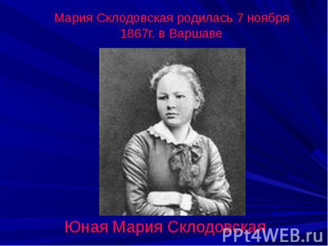 Мария Склодовская родилась 7 ноября 1867г. в ВаршавеЮная Мария Склодовская