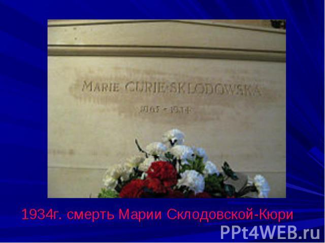 1934г. смерть Марии Склодовской-Кюри