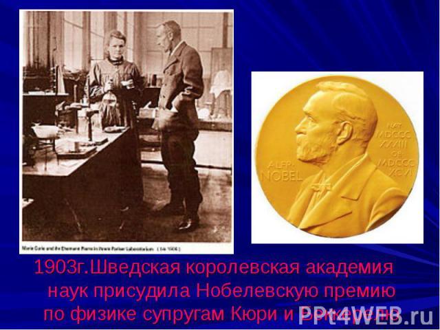 1903г.Шведская королевская академия наук присудила Нобелевскую премию по физике супругам Кюри и Беккерелю