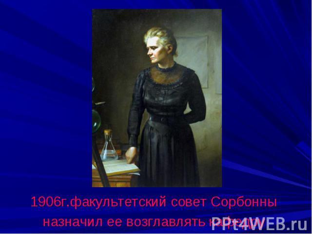 1906г.факультетский совет Сорбонныназначил ее возглавлять кафедру