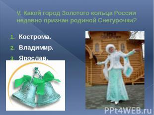 V. Какой город Золотого кольца России недавно признан родиной Снегурочки?Костром