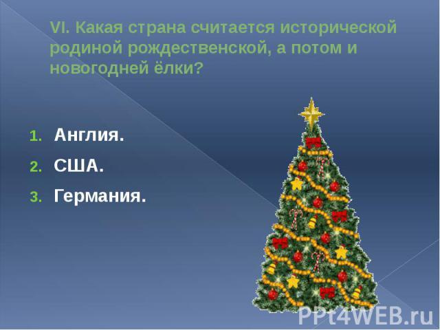 VI. Какая страна считается исторической родиной рождественской, а потом и новогодней ёлки?Англия.США.Германия.