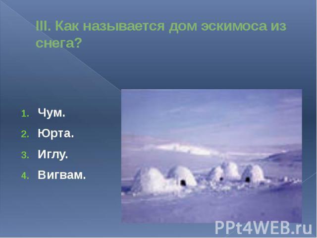 III. Как называется дом эскимоса из снега?Чум.Юрта.Иглу.Вигвам.
