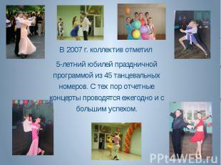 В 2007 г. коллектив отметил 5-летний юбилей праздничной программой из 45 танцева