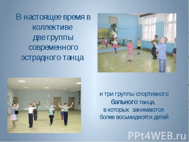 и три группы спортивного бального танца, в которых занимаются более восьмидесяти детей В настоящее время в коллективе две группы современного эстрадного танца