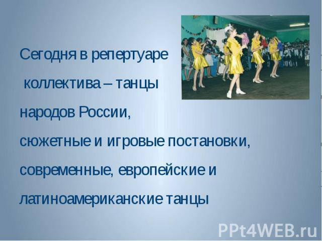 Сегодня в репертуаре коллектива – танцы народов России, сюжетные и игровые постановки, современные, европейские и латиноамериканские танцы