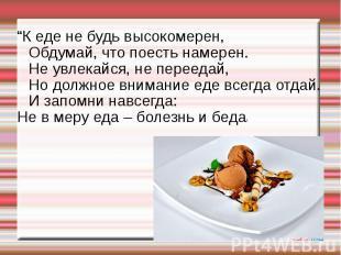 """""""К еде не будь высокомерен,Обдумай, что поесть намерен.Не увлекайся, не переедай"""
