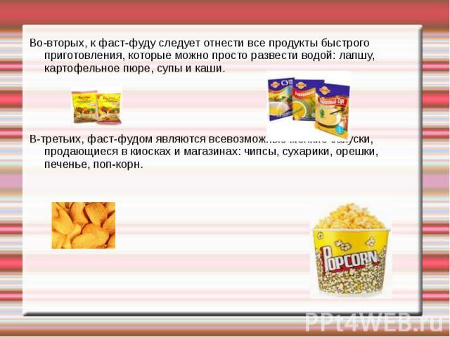 Во-вторых, к фаст-фуду следует отнести все продукты быстрого приготовления, которые можно просто развести водой: лапшу, картофельное пюре, супы и каши.В-третьих, фаст-фудом являются всевозможные мелкие закуски, продающиеся в киосках и магазинах: чип…