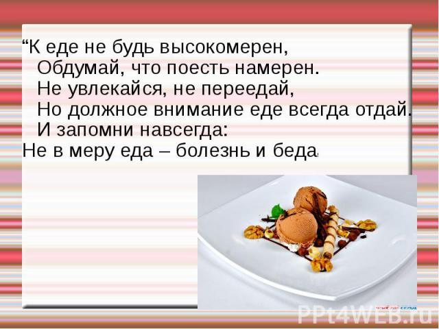 """""""К еде не будь высокомерен,Обдумай, что поесть намерен.Не увлекайся, не переедай,Но должное внимание еде всегда отдай.И запомни навсегда:Не в меру еда – болезнь и беда!"""