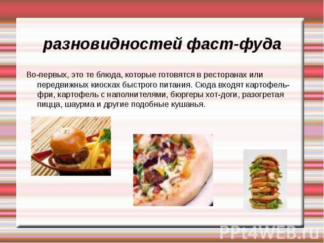 разновидностей фаст-фуда Во-первых, это те блюда, которые готовятся в ресторанах или передвижных киосках быстрого питания. Сюда входят картофель-фри, картофель с наполнителями, бюргеры хот-доги, разогретая пицца, шаурма и другие подобные кушанья.