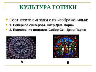 КУЛЬТУРА ГОТИКИСоотнесите витражи с их изображениями:1. Северное окно-роза. Нотр