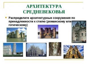 АРХИТЕКТУРА СРЕДНЕВЕКОВЬЯРаспределите архитектурные сооружения по принадлежности