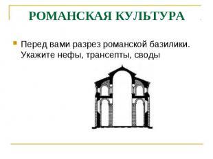 РОМАНСКАЯ КУЛЬТУРАПеред вами разрез романской базилики. Укажите нефы, трансепты,