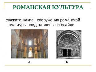 РОМАНСКАЯ КУЛЬТУРАУкажите, какие сооружения романской культуры представлены на с