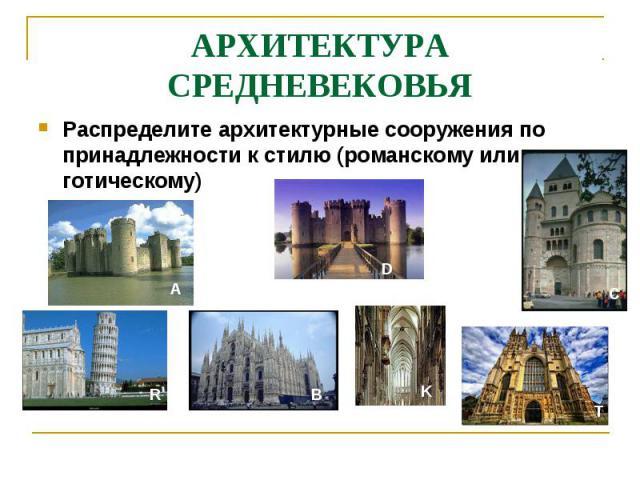 АРХИТЕКТУРА СРЕДНЕВЕКОВЬЯРаспределите архитектурные сооружения по принадлежности к стилю (романскому или готическому)