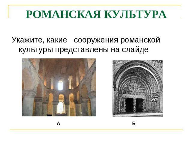 РОМАНСКАЯ КУЛЬТУРАУкажите, какие сооружения романской культуры представлены на слайде
