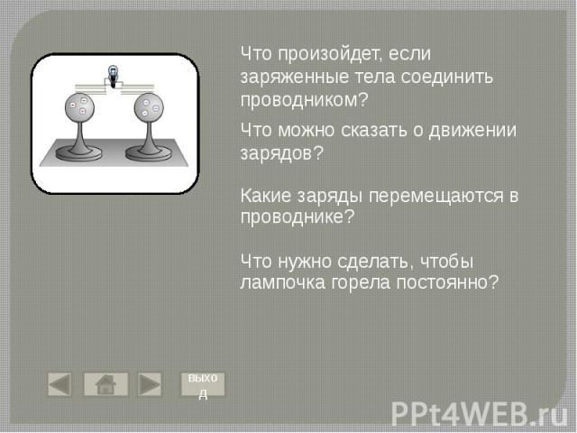 Что произойдет, если заряженные тела соединить проводником? Что можно сказать о движении зарядов? Какие заряды перемещаются в проводнике? Что нужно сделать, чтобы лампочка горела постоянно?