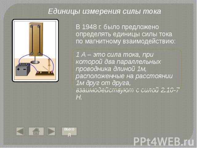 В 1948 г. было предложено определять единицы силы тока по магнитному взаимодействию: 1 А – это сила тока, при которой два параллельных проводника длиной 1м, расположенные на расстоянии 1м друг от друга, взаимодействуют с силой 2.10-7 Н.