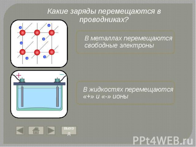 Какие заряды перемещаются в проводниках? В металлах перемещаются свободные электроны В жидкостях перемещаются «+» и «-» ионы