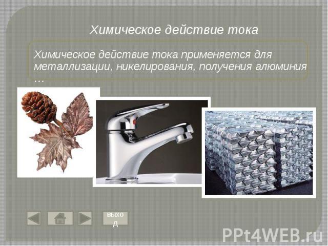 Химическое действие тока применяется для металлизации, никелирования, получения алюминия …