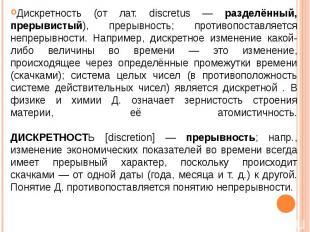 Дискретность (от лат. discretus — разделённый, прерывистый), прерывность; против