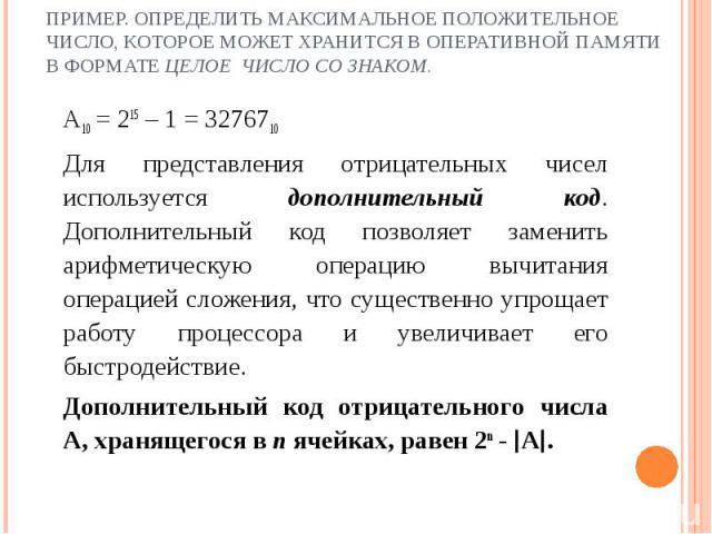 Пример. Определить максимальное положительное число, которое может хранится в оперативной памяти в формате целое число со знаком. A10 = 215 – 1 = 3276710 Для представления отрицательных чисел используется дополнительный код. Дополнительный код позво…