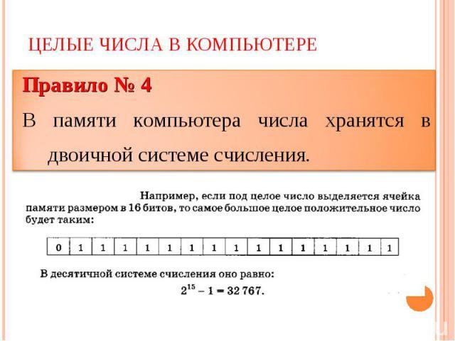 Целые числа в компьютере Правило № 4В памяти компьютера числа хранятся в двоичной системе счисления.
