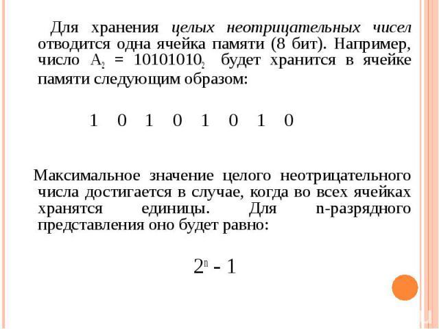 Для хранения целых неотрицательных чисел отводится одна ячейка памяти (8 бит). Например, число A2 = 101010102 будет хранится в ячейке памяти следующим образом: Максимальное значение целого неотрицательного числа достигается в случае, когда во всех я…