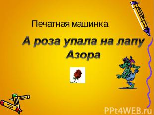 Печатная машинка А роза упала на лапу Азора