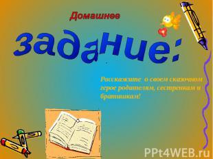Домашнее задание: Расскажите о своем сказочном герое родителям, сестренкам и бра
