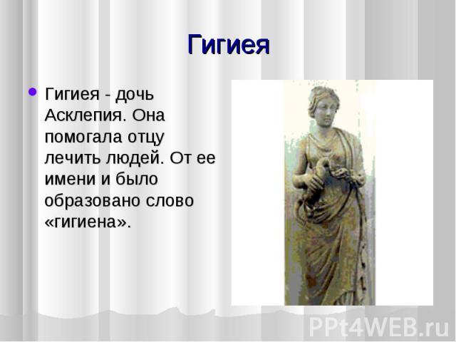 Гигиея - дочь Асклепия. Она помогала отцу лечить людей. От ее имени и было образовано слово «гигиена».Гигиея - дочь Асклепия. Она помогала отцу лечить людей. От ее имени и было образовано слово «гигиена».