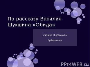 По рассказу Василия Шукшина «Обида»Ученица 11 класса «Б»Рубина Анна