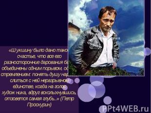 «Шукшину было дано такое счастье, что все его разносторонние дарования были объе